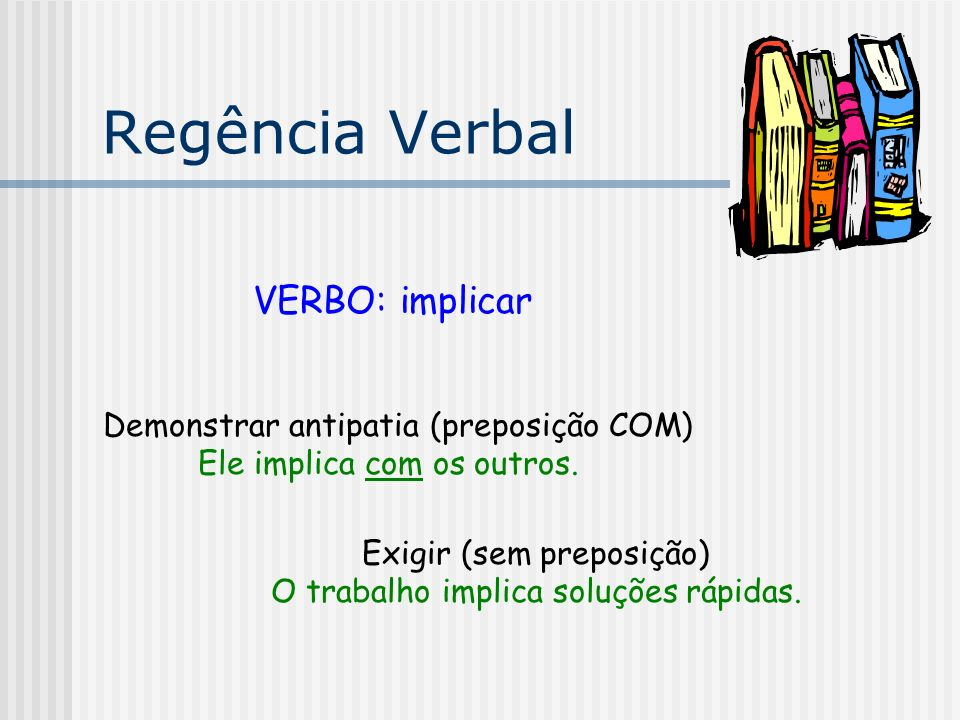 Regência Verbal VERBO: implicar Demonstrar antipatia (preposição COM)
