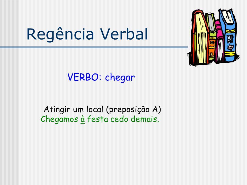 Regência Verbal VERBO: chegar Atingir um local (preposição A)