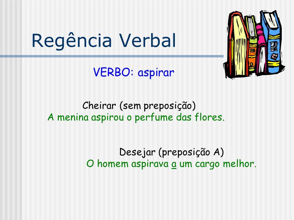 Regência Verbal VERBO: aspirar Cheirar (sem preposição)