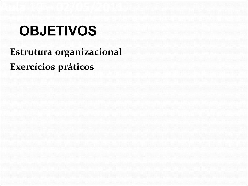 Aula 10 – 02/05/2011 OBJETIVOS Estrutura organizacional