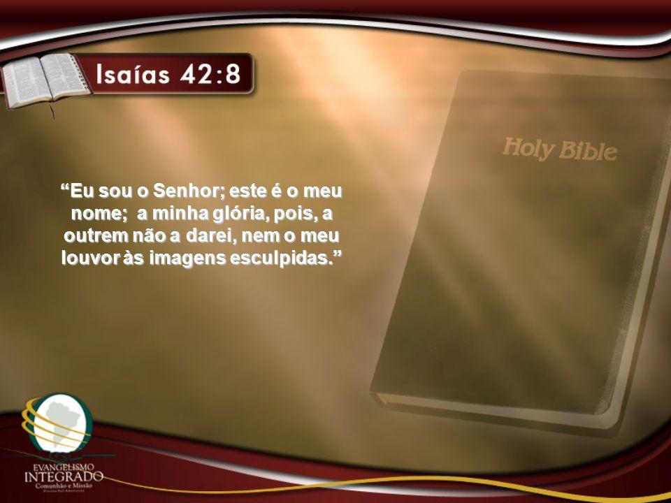 Eu sou o Senhor; este é o meu nome; a minha glória, pois, a outrem não a darei, nem o meu louvor às imagens esculpidas.