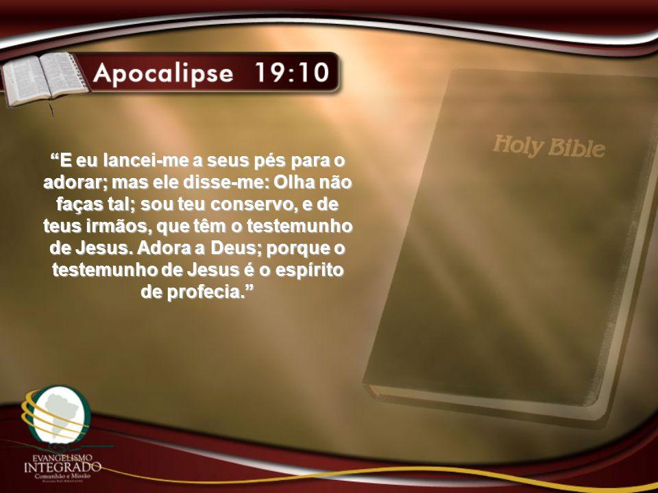 E eu lancei-me a seus pés para o adorar; mas ele disse-me: Olha não faças tal; sou teu conservo, e de teus irmãos, que têm o testemunho de Jesus.