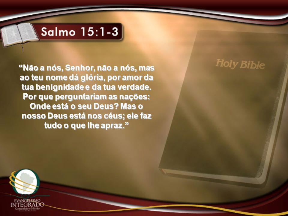 Não a nós, Senhor, não a nós, mas ao teu nome dá glória, por amor da tua benignidade e da tua verdade.