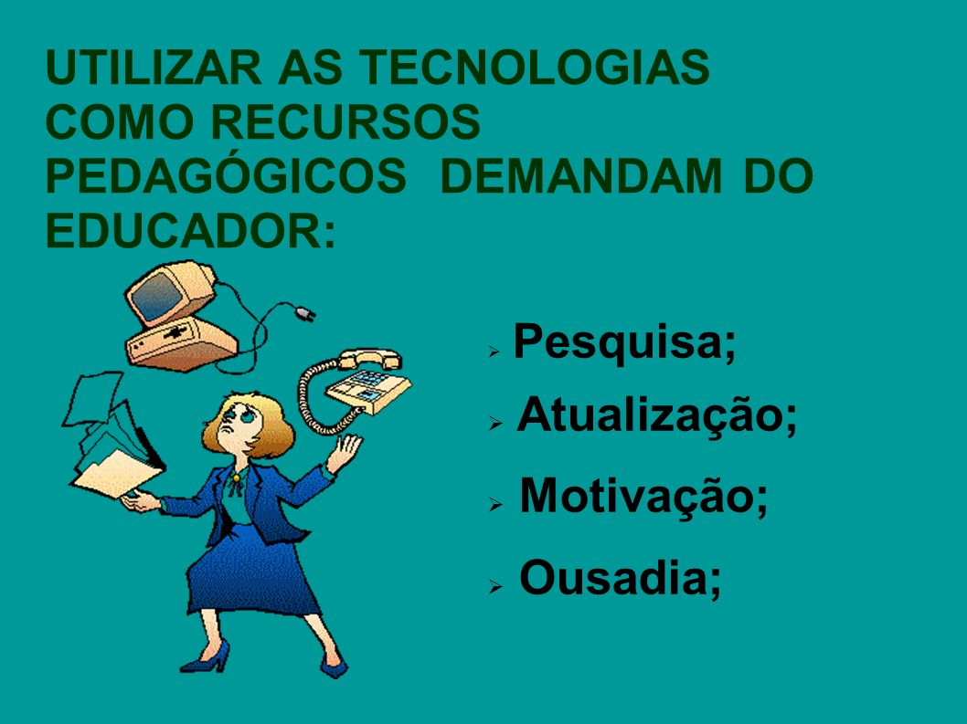 UTILIZAR AS TECNOLOGIAS COMO RECURSOS PEDAGÓGICOS DEMANDAM DO EDUCADOR: