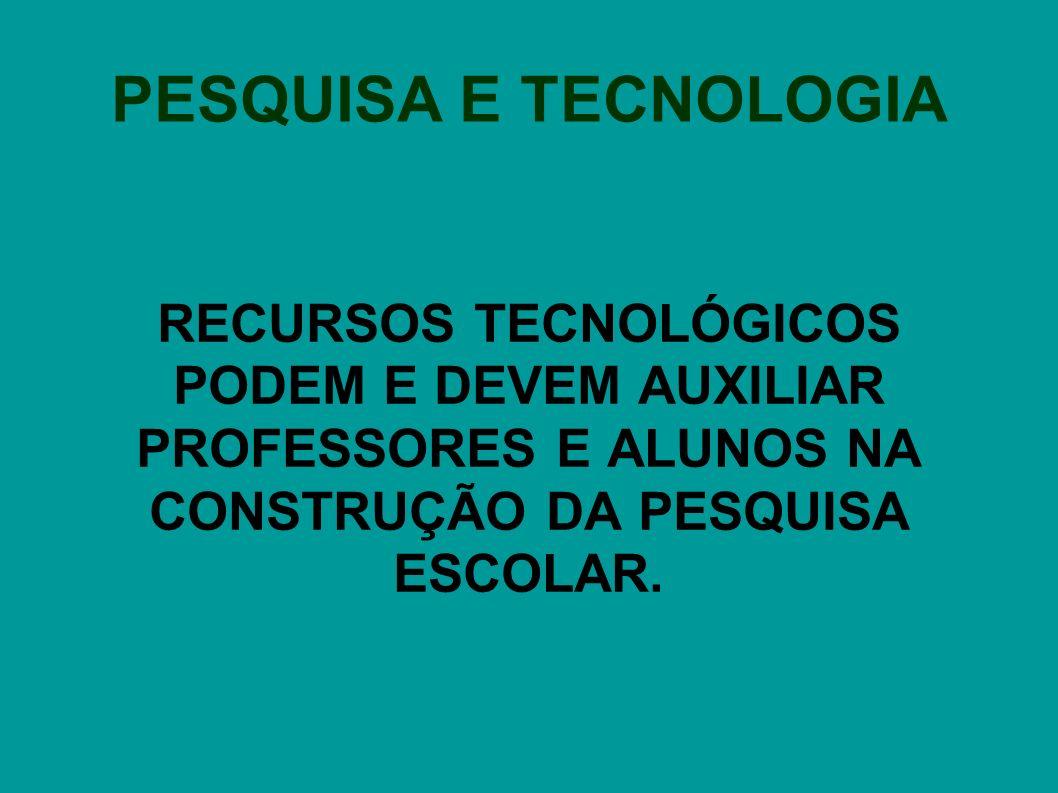 PESQUISA E TECNOLOGIA RECURSOS TECNOLÓGICOS PODEM E DEVEM AUXILIAR PROFESSORES E ALUNOS NA CONSTRUÇÃO DA PESQUISA ESCOLAR.