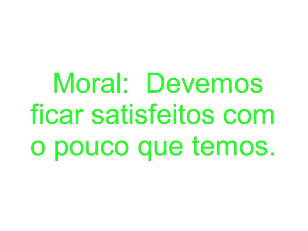 Moral: Devemos ficar satisfeitos com o pouco que temos.