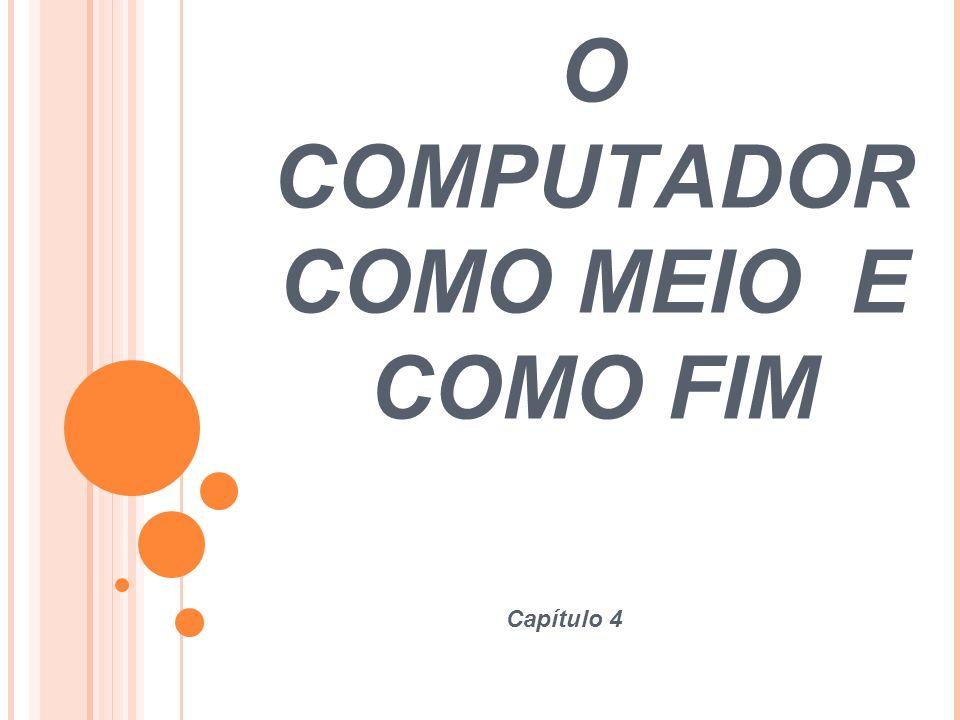 O COMPUTADOR COMO MEIO E COMO FIM