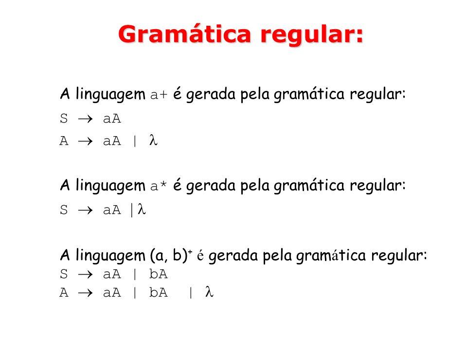 Gramática regular: A linguagem a+ é gerada pela gramática regular: