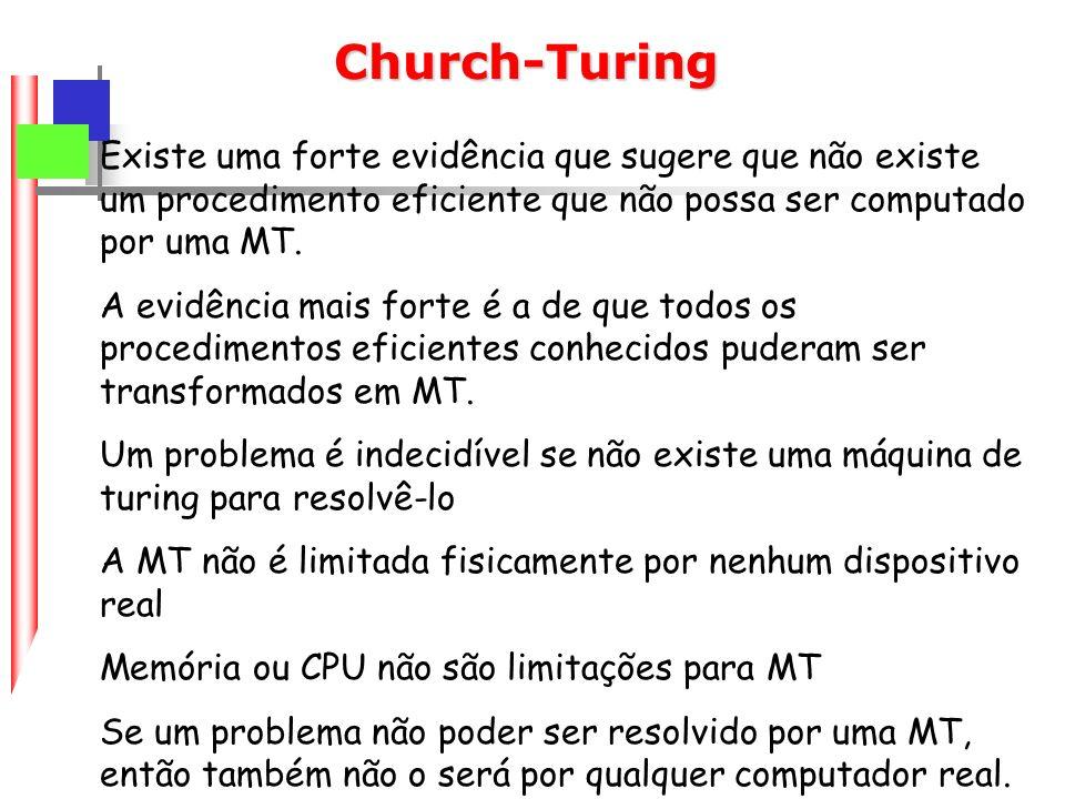 Church-Turing Existe uma forte evidência que sugere que não existe um procedimento eficiente que não possa ser computado por uma MT.