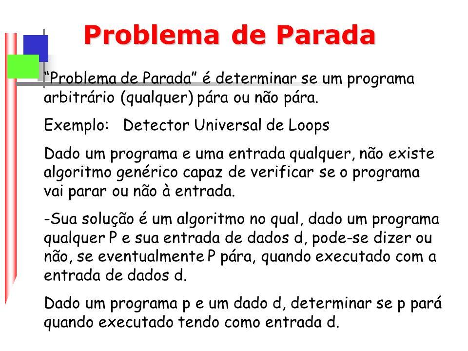 Problema de Parada Problema de Parada é determinar se um programa arbitrário (qualquer) pára ou não pára.
