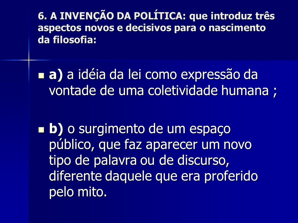 6. A INVENÇÃO DA POLÍTICA: que introduz três aspectos novos e decisivos para o nascimento da filosofia: