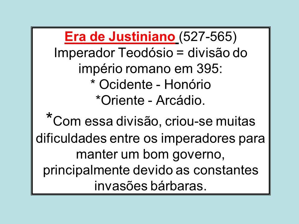 Era de Justiniano (527-565) Imperador Teodósio = divisão do império romano em 395: * Ocidente - Honório *Oriente - Arcádio.