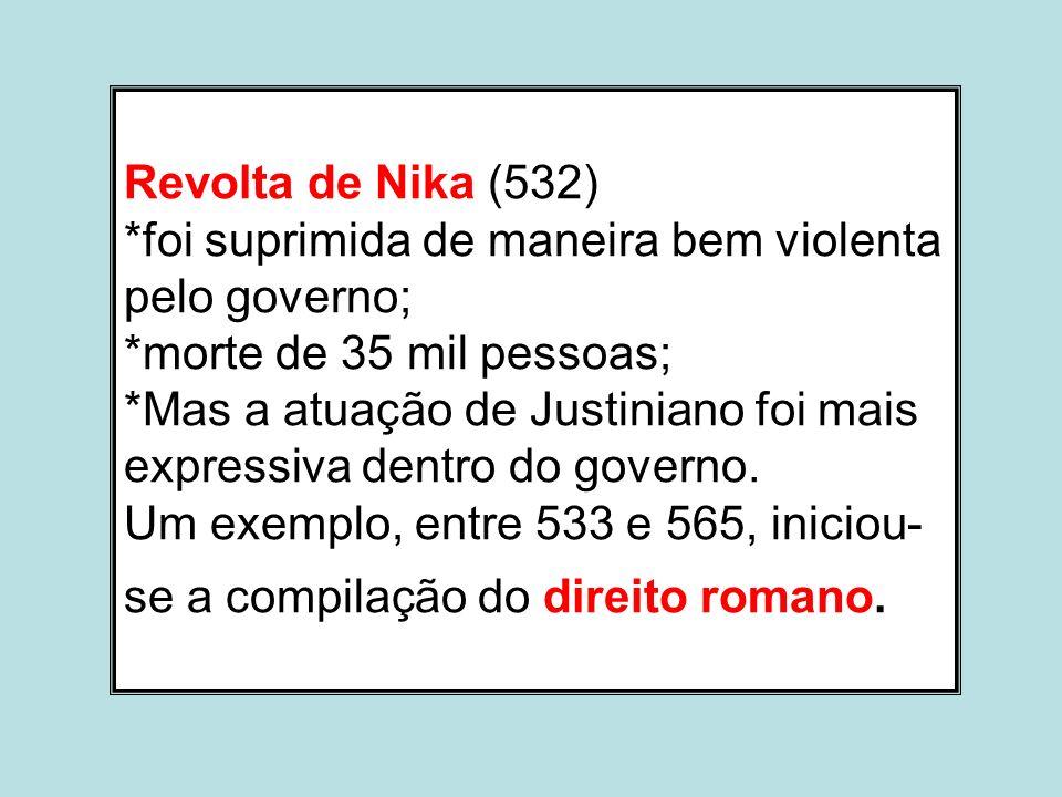 Revolta de Nika (532) *foi suprimida de maneira bem violenta pelo governo; *morte de 35 mil pessoas; *Mas a atuação de Justiniano foi mais expressiva dentro do governo.