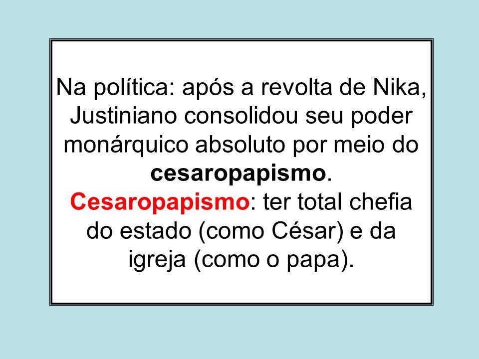 Na política: após a revolta de Nika, Justiniano consolidou seu poder monárquico absoluto por meio do cesaropapismo.