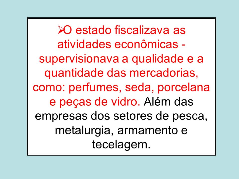 O estado fiscalizava as atividades econômicas - supervisionava a qualidade e a quantidade das mercadorias, como: perfumes, seda, porcelana e peças de vidro.