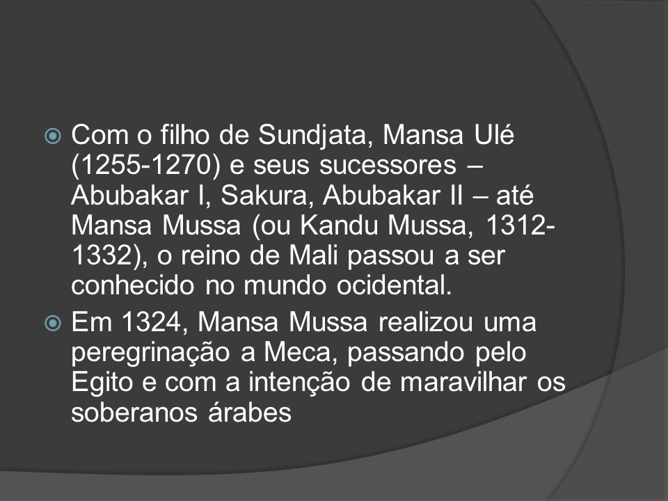 Com o filho de Sundjata, Mansa Ulé (1255-1270) e seus sucessores – Abubakar I, Sakura, Abubakar II – até Mansa Mussa (ou Kandu Mussa, 1312-1332), o reino de Mali passou a ser conhecido no mundo ocidental.