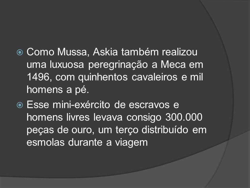 Como Mussa, Askia também realizou uma luxuosa peregrinação a Meca em 1496, com quinhentos cavaleiros e mil homens a pé.