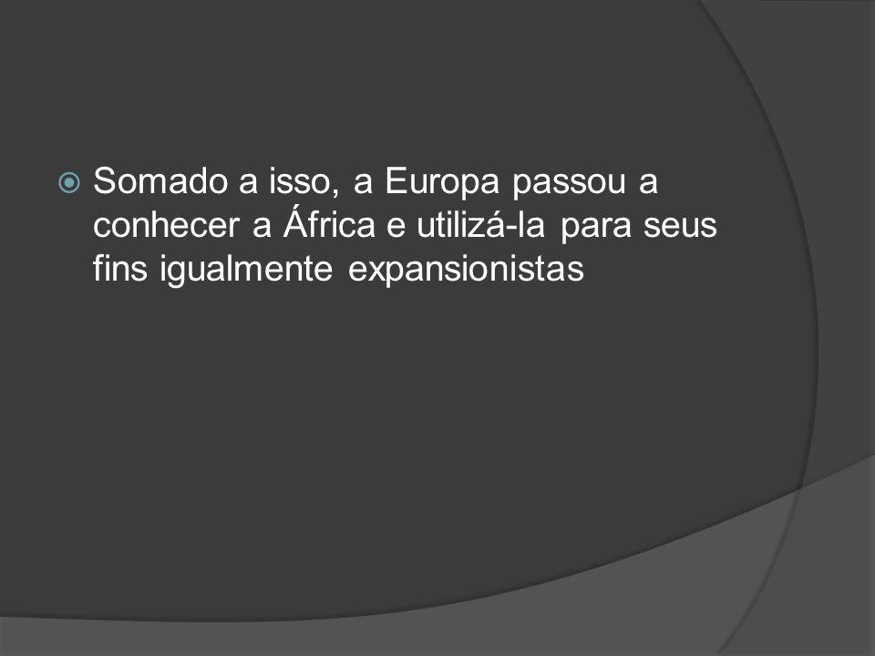 Somado a isso, a Europa passou a conhecer a África e utilizá-la para seus fins igualmente expansionistas