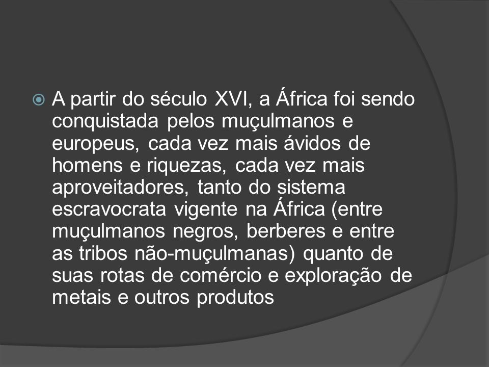 A partir do século XVI, a África foi sendo conquistada pelos muçulmanos e europeus, cada vez mais ávidos de homens e riquezas, cada vez mais aproveitadores, tanto do sistema escravocrata vigente na África (entre muçulmanos negros, berberes e entre as tribos não-muçulmanas) quanto de suas rotas de comércio e exploração de metais e outros produtos
