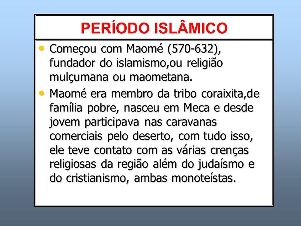 PERÍODO ISLÂMICO Começou com Maomé (570-632), fundador do islamismo,ou religião mulçumana ou maometana.