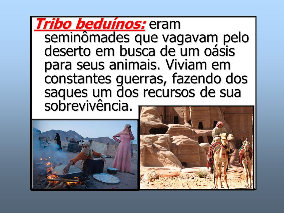 Tribo beduínos: eram seminômades que vagavam pelo deserto em busca de um oásis para seus animais.