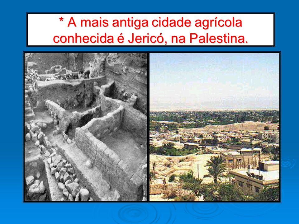* A mais antiga cidade agrícola conhecida é Jericó, na Palestina.