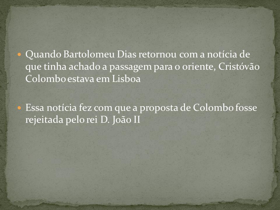 Quando Bartolomeu Dias retornou com a notícia de que tinha achado a passagem para o oriente, Cristóvão Colombo estava em Lisboa