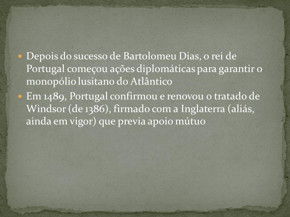 Depois do sucesso de Bartolomeu Dias, o rei de Portugal começou ações diplomáticas para garantir o monopólio lusitano do Atlântico