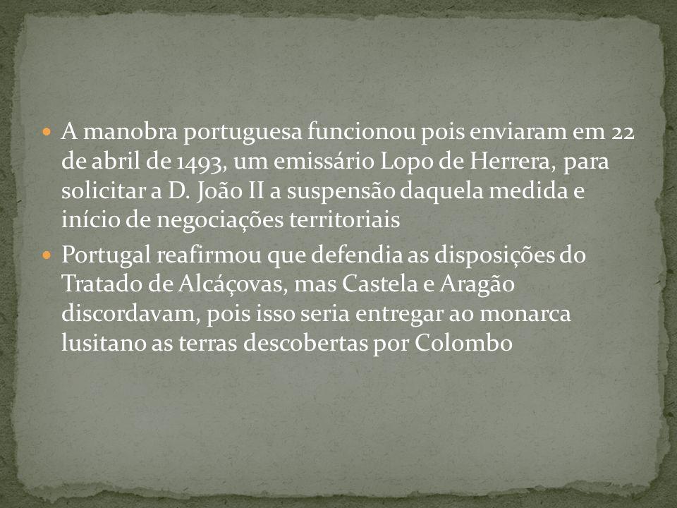 A manobra portuguesa funcionou pois enviaram em 22 de abril de 1493, um emissário Lopo de Herrera, para solicitar a D. João II a suspensão daquela medida e início de negociações territoriais