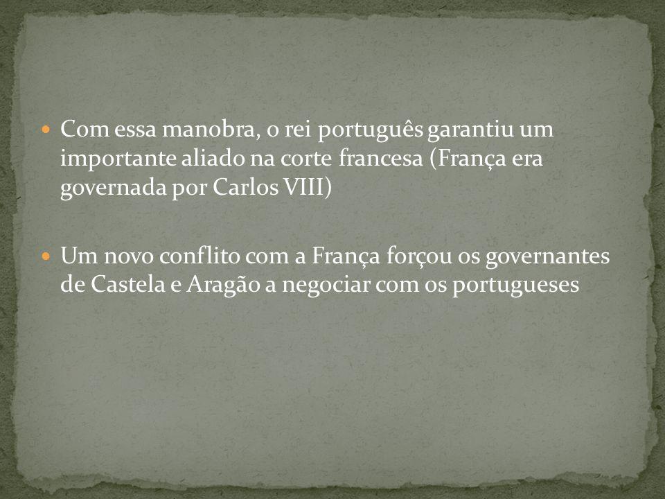Com essa manobra, o rei português garantiu um importante aliado na corte francesa (França era governada por Carlos VIII)