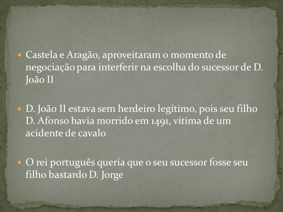 Castela e Aragão, aproveitaram o momento de negociação para interferir na escolha do sucessor de D. João II