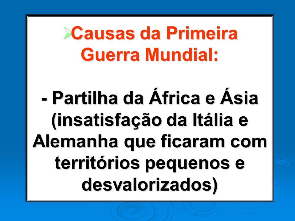 Causas da Primeira Guerra Mundial: - Partilha da África e Ásia (insatisfação da Itália e Alemanha que ficaram com territórios pequenos e desvalorizados)