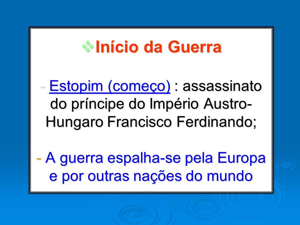 Início da Guerra - Estopim (começo) : assassinato do príncipe do Império Austro-Hungaro Francisco Ferdinando; - A guerra espalha-se pela Europa e por outras nações do mundo