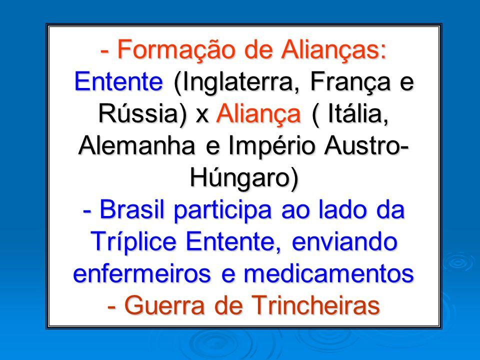 - Formação de Alianças: Entente (Inglaterra, França e Rússia) x Aliança ( Itália, Alemanha e Império Austro-Húngaro) - Brasil participa ao lado da Tríplice Entente, enviando enfermeiros e medicamentos - Guerra de Trincheiras