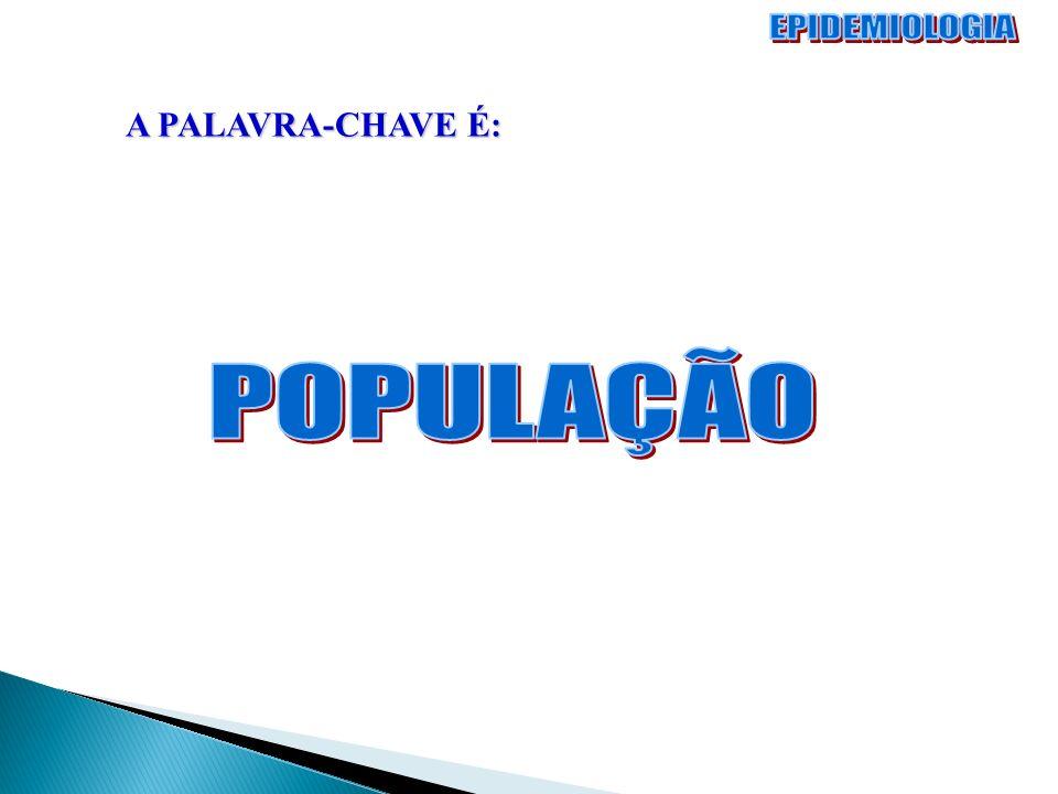 EPIDEMIOLOGIA A PALAVRA-CHAVE É: POPULAÇÃO