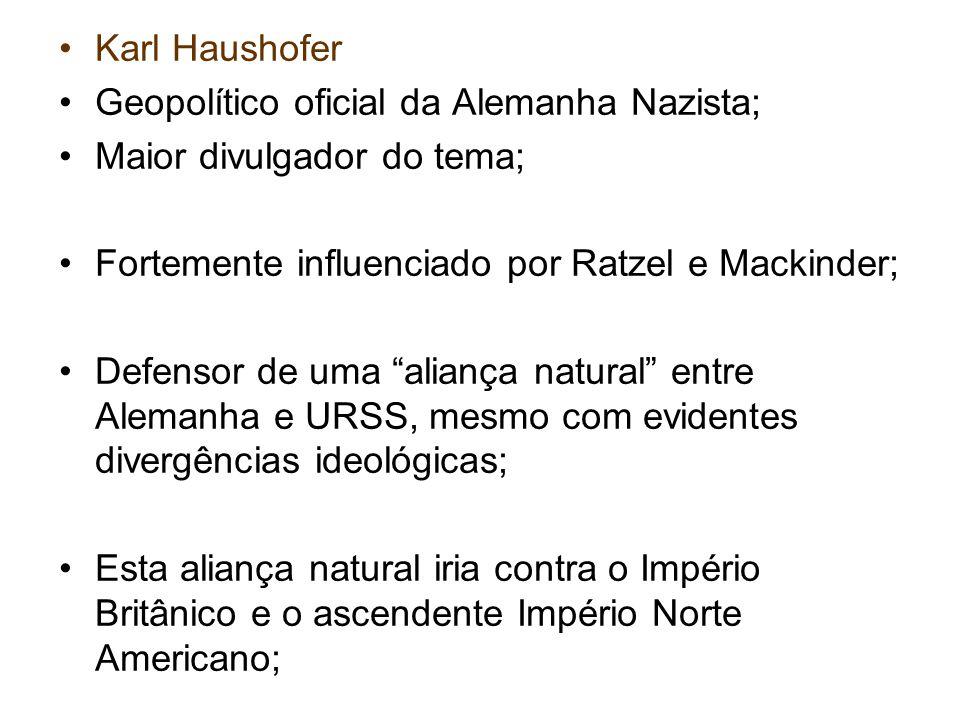 Karl Haushofer Geopolítico oficial da Alemanha Nazista; Maior divulgador do tema; Fortemente influenciado por Ratzel e Mackinder;