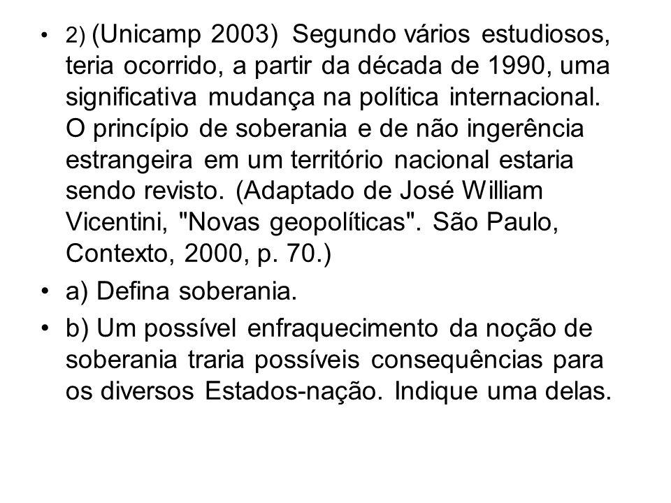 2) (Unicamp 2003) Segundo vários estudiosos, teria ocorrido, a partir da década de 1990, uma significativa mudança na política internacional. O princípio de soberania e de não ingerência estrangeira em um território nacional estaria sendo revisto. (Adaptado de José William Vicentini, Novas geopolíticas . São Paulo, Contexto, 2000, p. 70.)