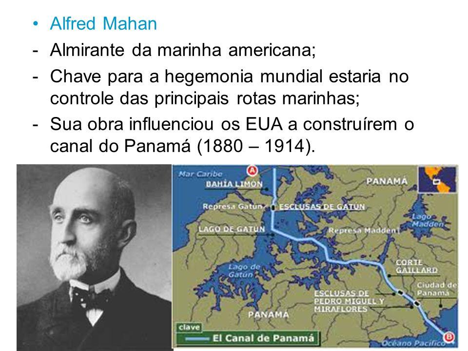 Alfred Mahan Almirante da marinha americana; Chave para a hegemonia mundial estaria no controle das principais rotas marinhas;