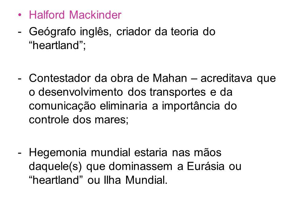 Halford Mackinder Geógrafo inglês, criador da teoria do heartland ;