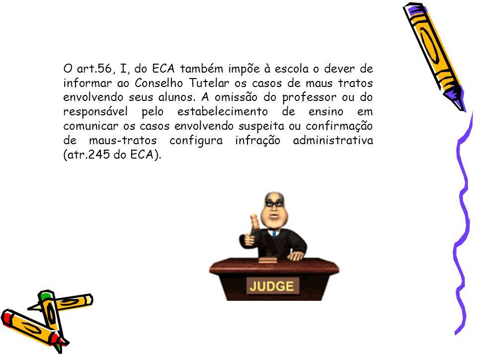 O art.56, I, do ECA também impõe à escola o dever de informar ao Conselho Tutelar os casos de maus tratos envolvendo seus alunos.