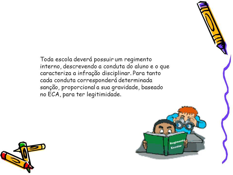 Toda escola deverá possuir um regimento interno, descrevendo a conduta do aluno e o que caracteriza a infração disciplinar. Para tanto cada conduta corresponderá determinada sanção, proporcional a sua gravidade, baseado no ECA, para ter legitimidade.