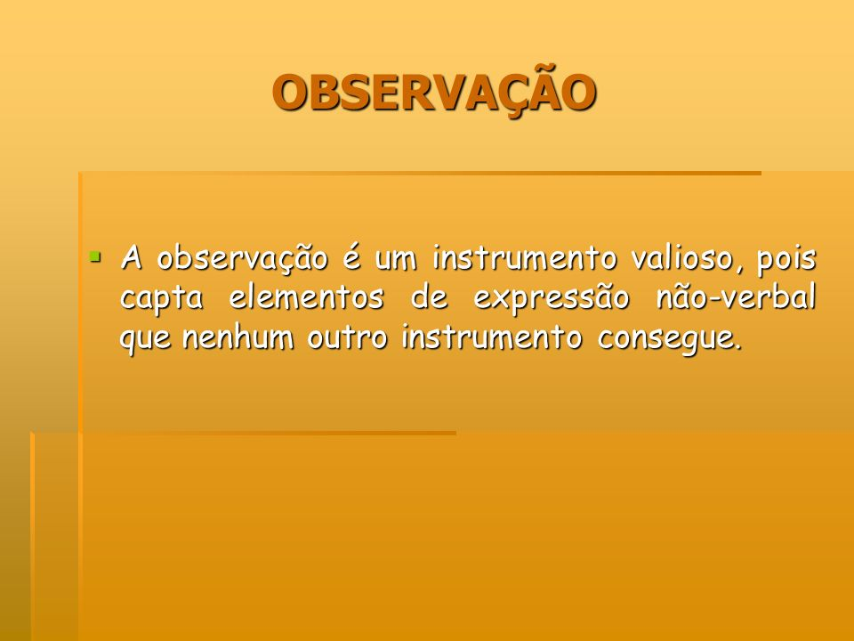 OBSERVAÇÃO A observação é um instrumento valioso, pois capta elementos de expressão não-verbal que nenhum outro instrumento consegue.