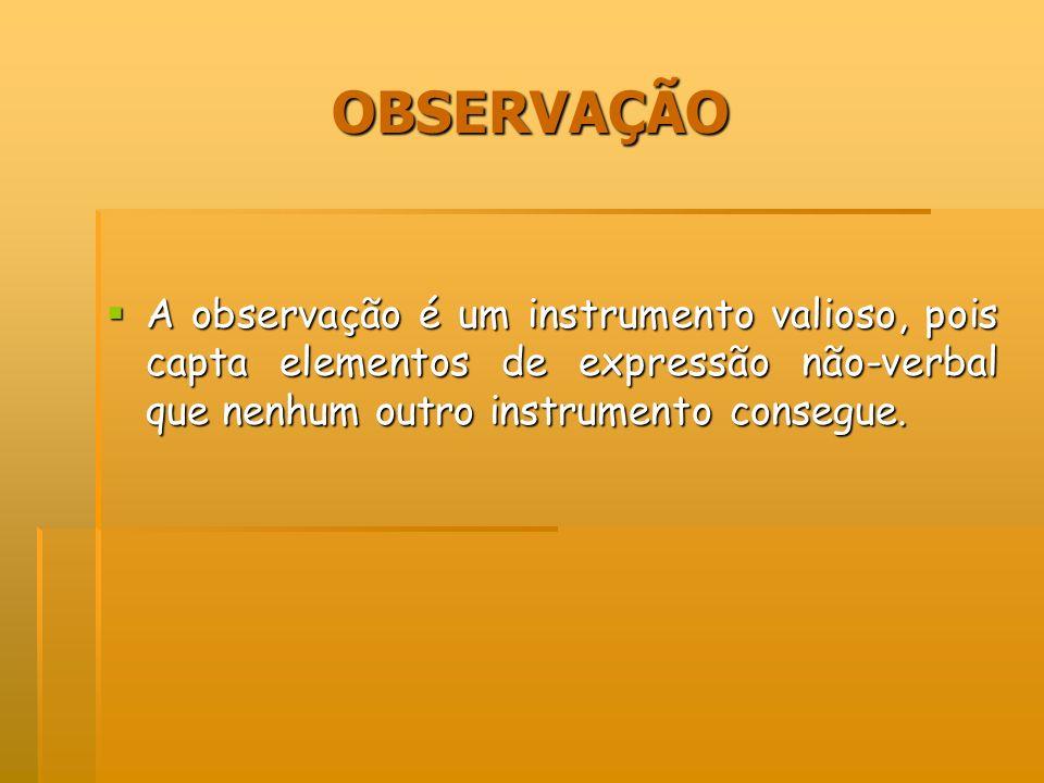 OBSERVAÇÃOA observação é um instrumento valioso, pois capta elementos de expressão não-verbal que nenhum outro instrumento consegue.