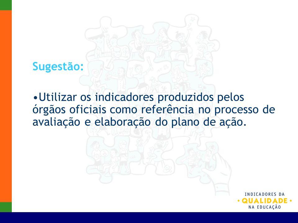 Sugestão:Utilizar os indicadores produzidos pelos órgãos oficiais como referência no processo de avaliação e elaboração do plano de ação.