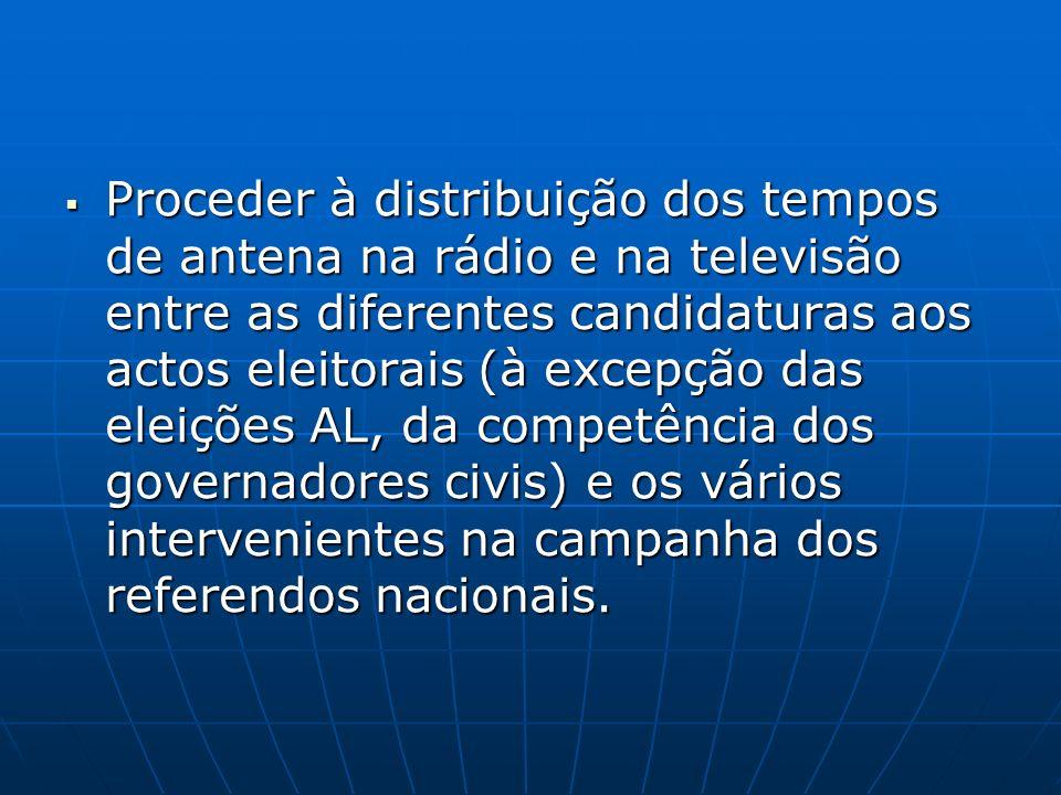 Proceder à distribuição dos tempos de antena na rádio e na televisão entre as diferentes candidaturas aos actos eleitorais (à excepção das eleições AL, da competência dos governadores civis) e os vários intervenientes na campanha dos referendos nacionais.