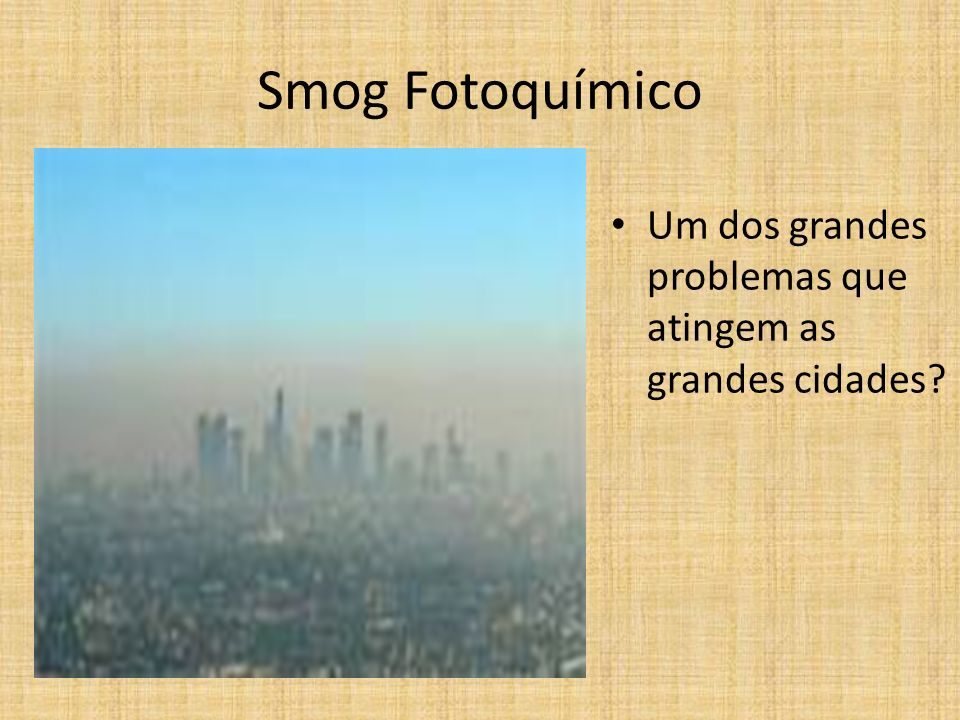 Smog Fotoquímico Um dos grandes problemas que atingem as grandes cidades