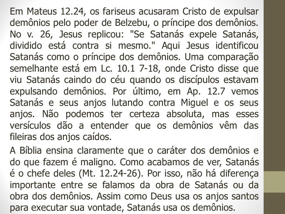 Em Mateus 12.24, os fariseus acusaram Cristo de expulsar demônios pelo poder de Belzebu, o príncipe dos demônios. No v. 26, Jesus replicou: Se Satanás expele Satanás, dividido está contra si mesmo. Aqui Jesus identificou Satanás como o príncipe dos demônios. Uma comparação semelhante está em Lc. 10.1 7-18, onde Cristo disse que viu Satanás caindo do céu quando os discípulos estavam expulsando demônios. Por último, em Ap. 12.7 vemos Satanás e seus anjos lutando contra Miguel e os seus anjos. Não podemos ter certeza absoluta, mas esses versículos dão a entender que os demônios vêm das fileiras dos anjos caídos.