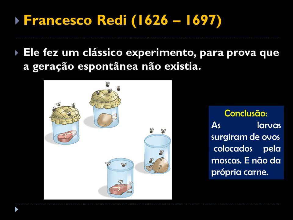 Francesco Redi (1626 – 1697) Ele fez um clássico experimento, para prova que a geração espontânea não existia.