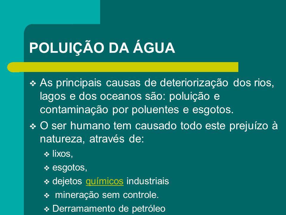 POLUIÇÃO DA ÁGUA As principais causas de deteriorização dos rios, lagos e dos oceanos são: poluição e contaminação por poluentes e esgotos.