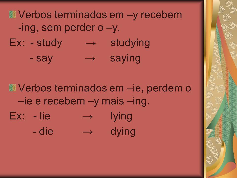 Verbos terminados em –y recebem -ing, sem perder o –y.